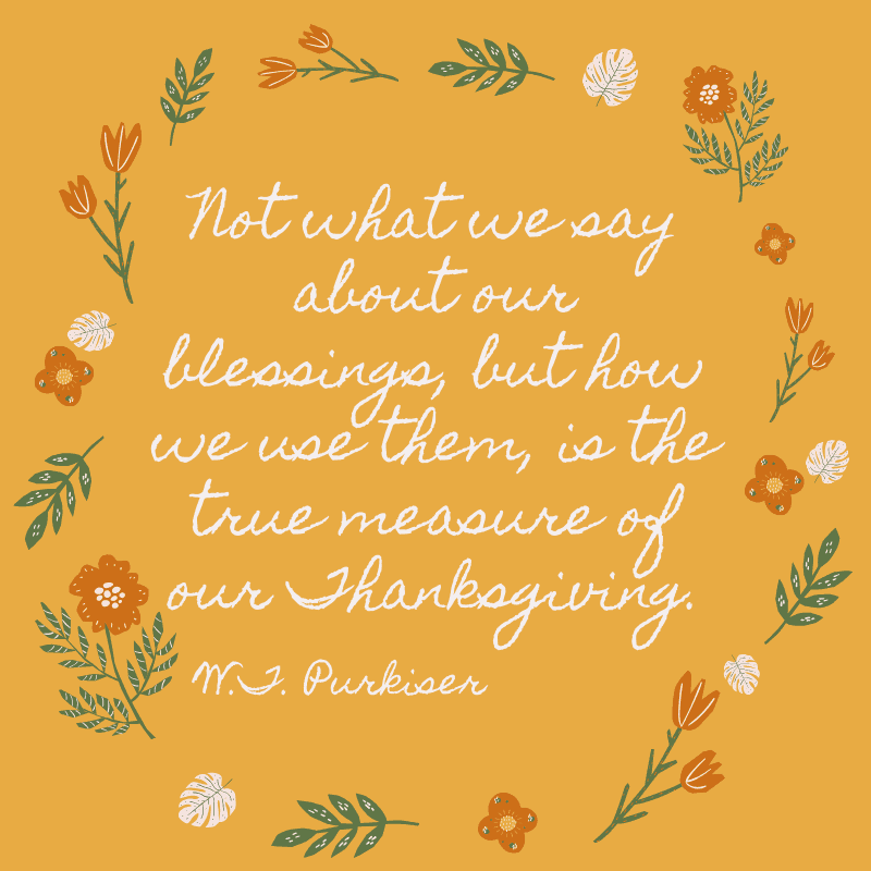 Not what we say about our blessings, but how we use them, is the true measure of our Thanksgiving. W.T. Purkiser
