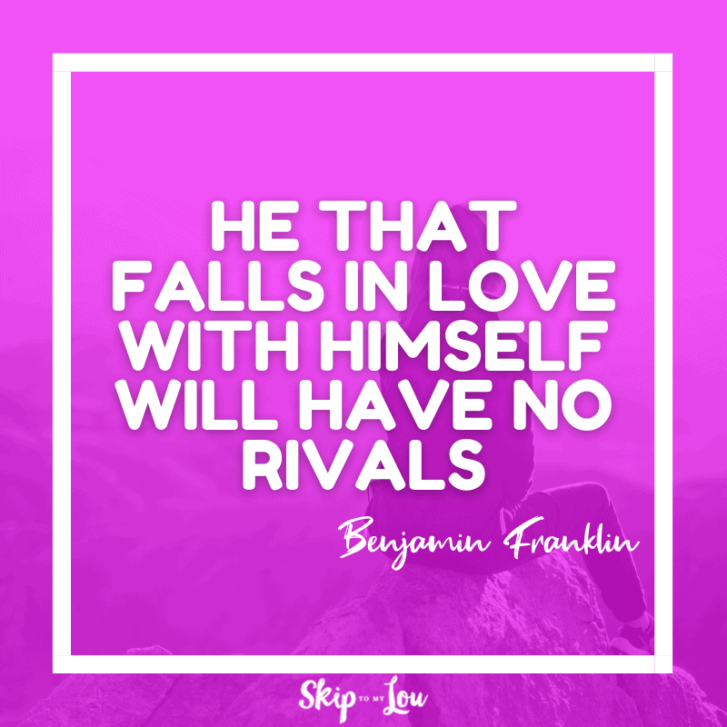 He that falls in love with himself will have no rivals. ― Benjamin Franklin