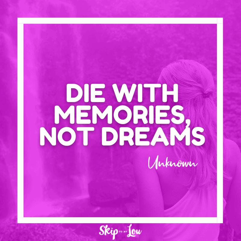 Die with memories, not dreams. – Unknown