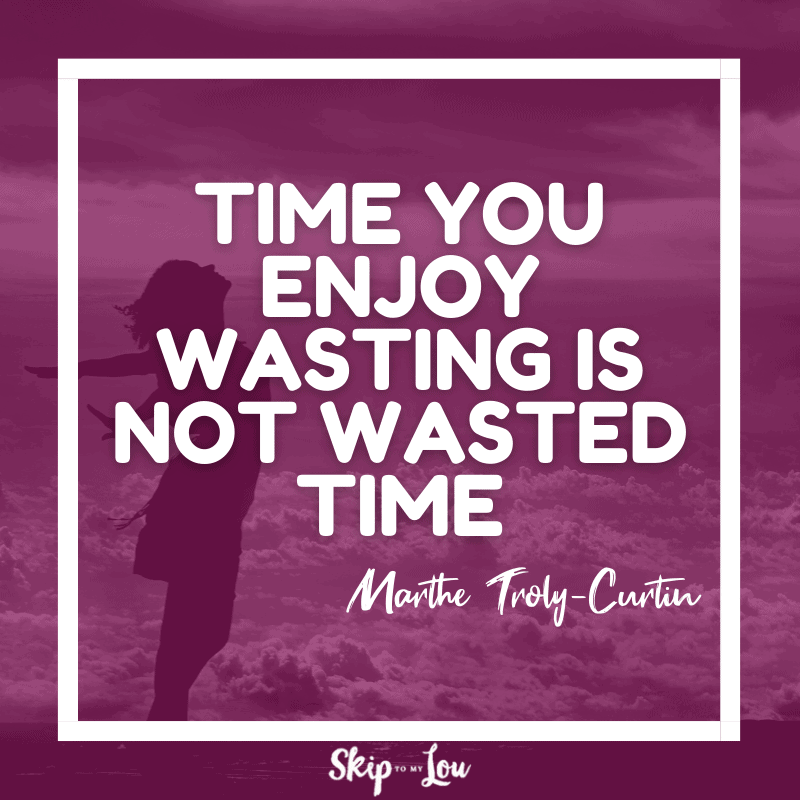 Time you enjoy wasting is not wasted time. — Marthe Troly-Curtin