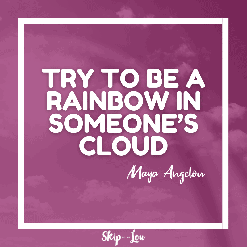 Try to be a rainbow in someone's cloud. — Maya Angelou