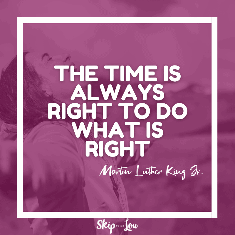 The time is always right to do what is right. — Martin Luther King Jr.