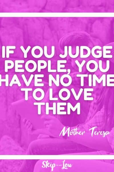 if you judge people you have no time to love them