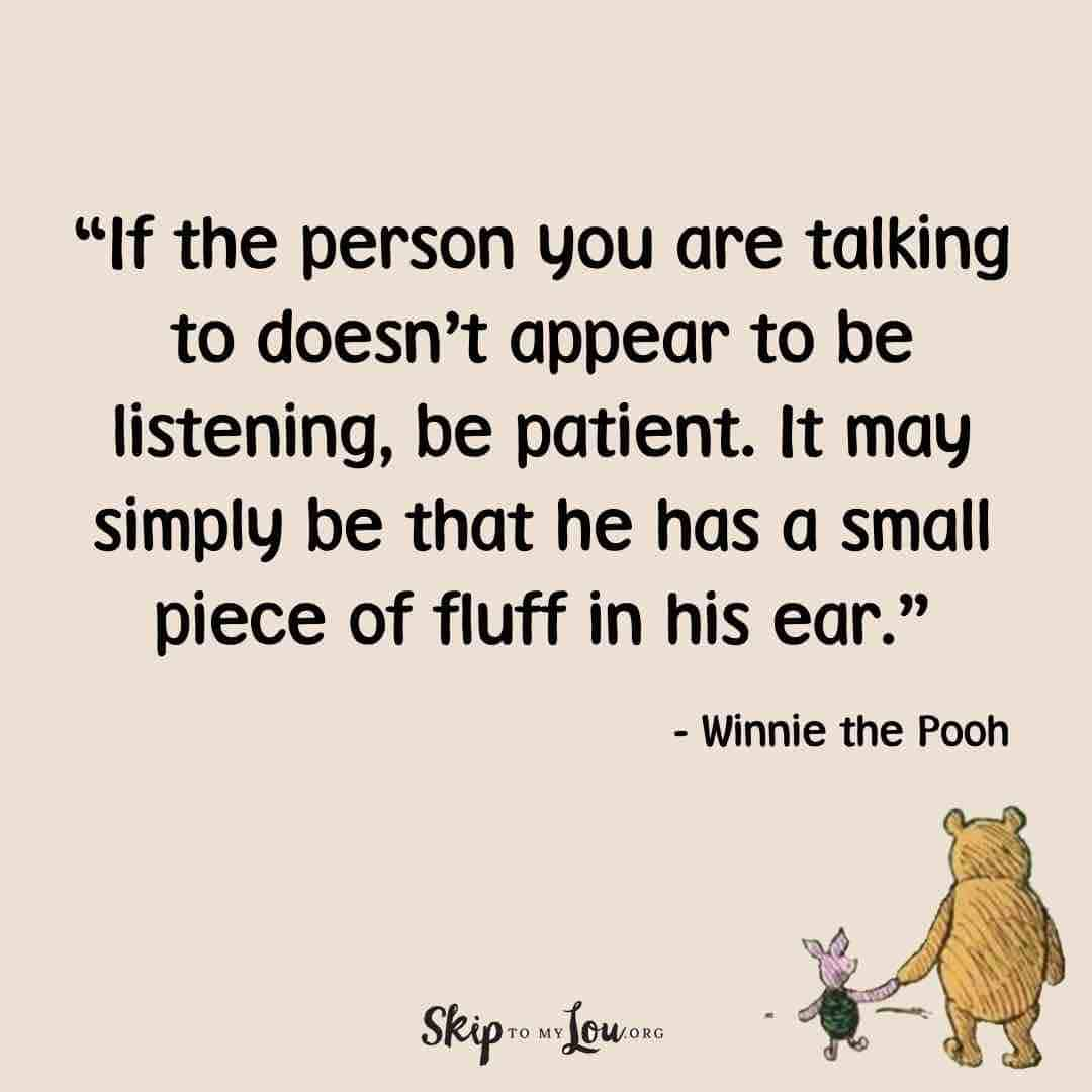 If the person you are talking to doesn't appear to be listening, be patient. It may simply be that he has a small piece of fluff in his ear