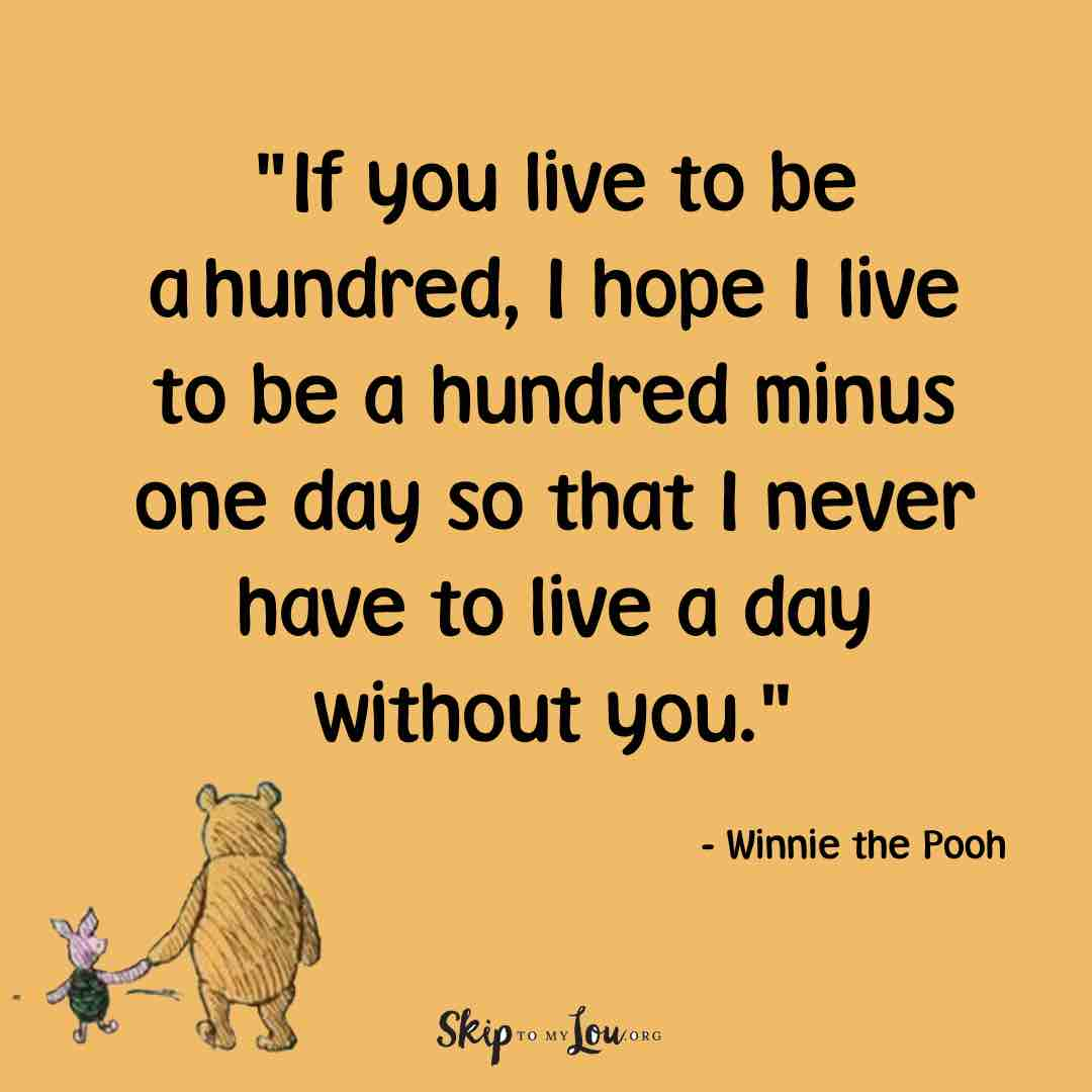 If you live to be ahundred, I hope I live to be a hundred minus one day, so that I never have to live a day without you.